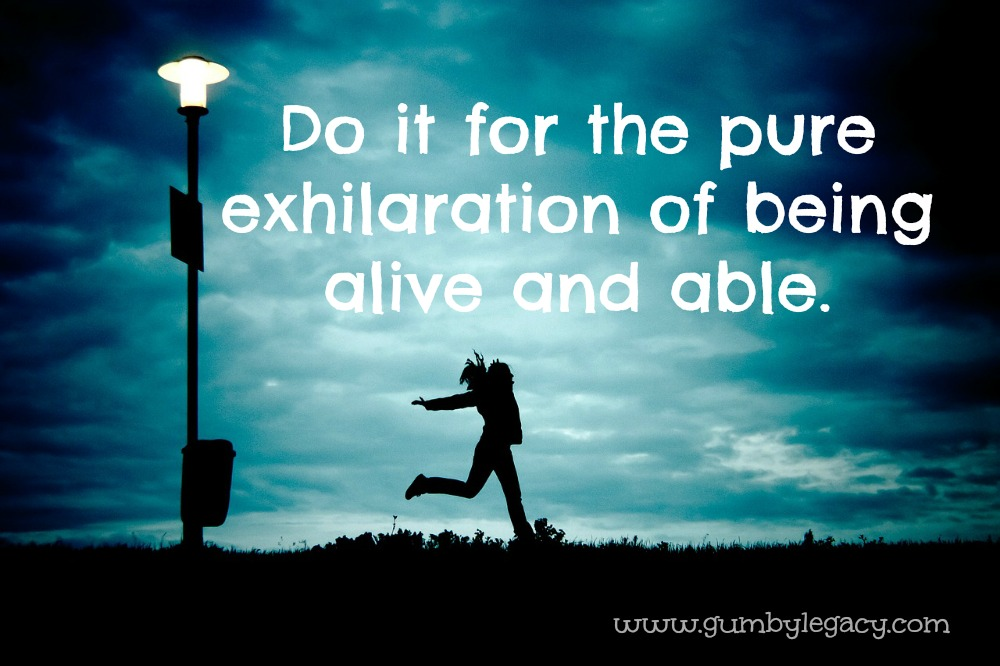 do it for the pure exhilaration of being alive and able