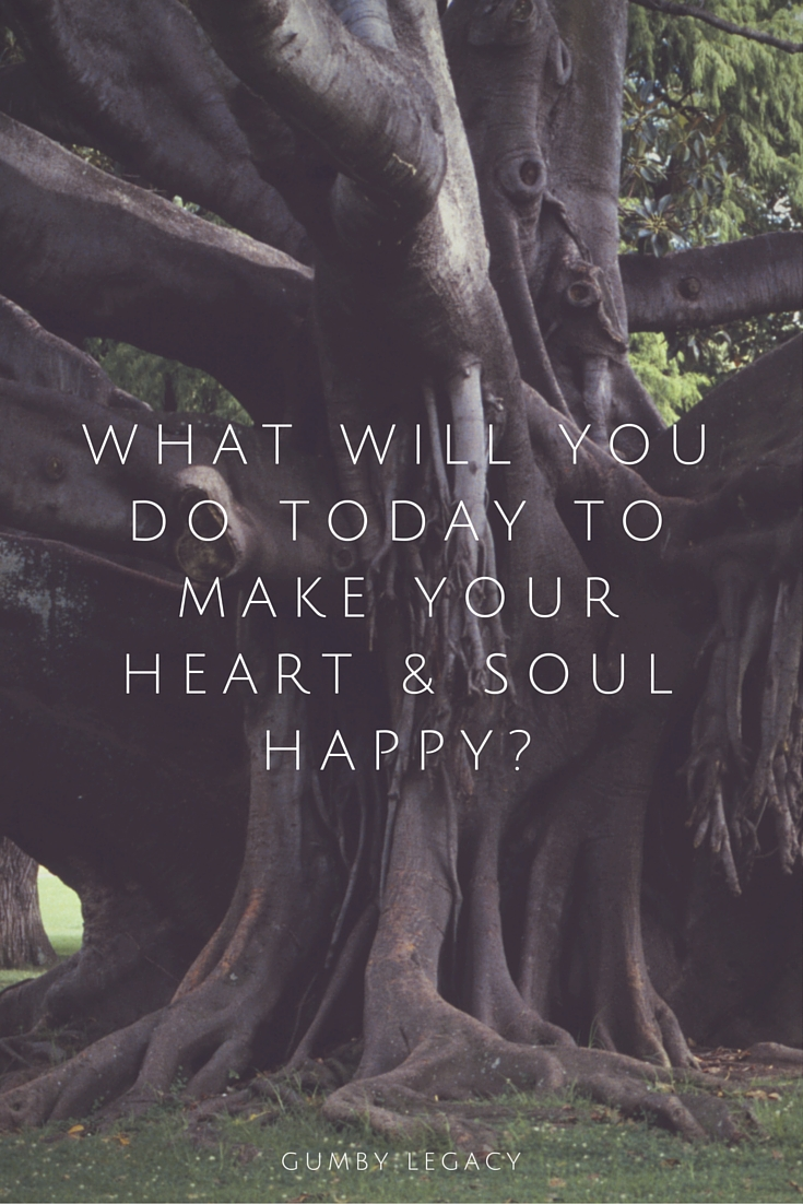 what will you do today to make your heart and soul happy?