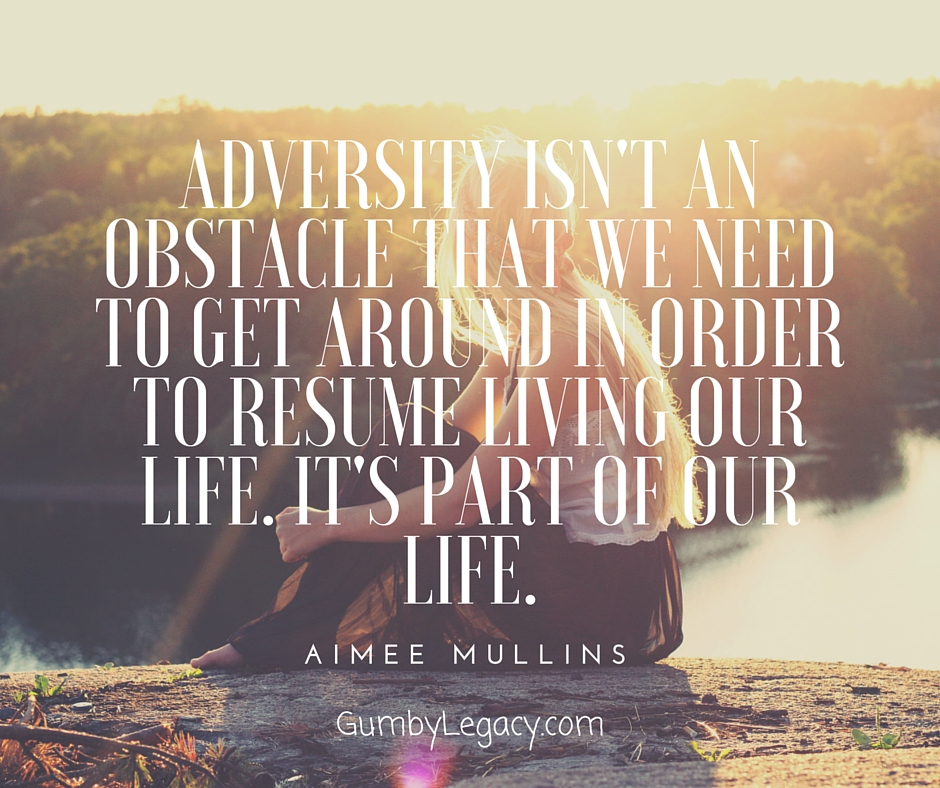 Adversity isn't an obstacle that we need to get around in order to resume living our life. It's part of our life.