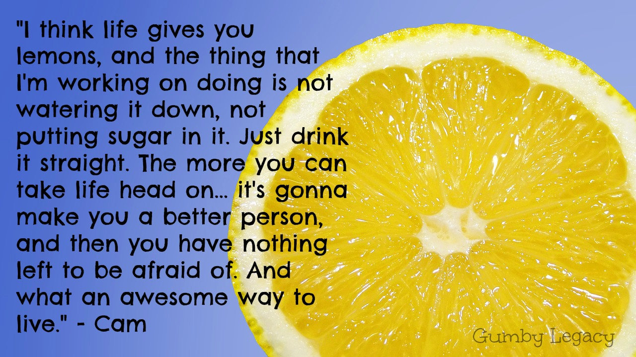 I think life gives you lemons, and the thing that I'm working on doing is not watering it down, not putting sugar in it. Just drink it straight. The more you can take life head on... it's gonna make you a better person, and then you have nothing left to be afraid of. And what an awesome way to live.